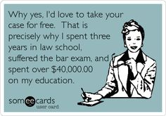 Why yes, I'd love to take your case for free. That is precisely why I spent three years in law school, suffered the bar exam, and spent over $40,000.00 on my education.