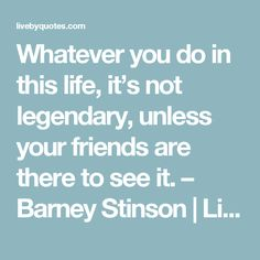 Whatever you do in this life, it's not legendary, unless your friends are there to see it. – Barney Stinson | Live by quotes