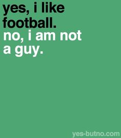 And no, I don't like football in the hopes that it will impress a guy. I just…