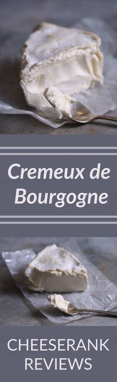 Cremeux de Bourgogne: This coolly decadent cheese elevates any night (or morning for that matter) into something grand; its luxurious texture takes meals to the next level. Cremeux also makes dessert effortless on its own, or with sweet fruit by its side.
