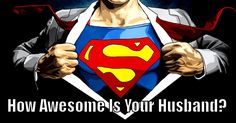 Your husband is 100% Awesome. Wow! Your husband is SUPERMAN and you are one lucky gal!