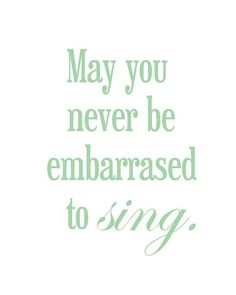 may you never be embarrassed to sing