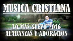 Mix de Musica Cristiana Alabanza y Adoracion LO MAS NUEVO 2016