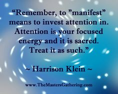 """Remember, to ""manifest"" means to invest attention in.  Attention is your focused energy and it is sacred.  Treat it as such.""    #HarrisonKlein"