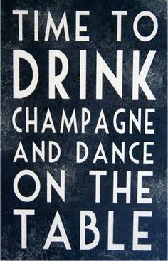 Time to Drink Champagne & Dance on the Table - This made me think of a friend of mine and smile. Great Quotes, Quotes To Live By, Inspirational Quotes, Quotes Quotes, Funny Quotes, Famous Quotes, Dance Quotes, Time Quotes, Random Quotes