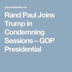 Rand Paul Joins Trump in Condemning Sessions – GOP Presidential