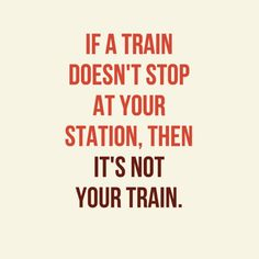 """If a train doesn't stop at your station, then it's not your train."""