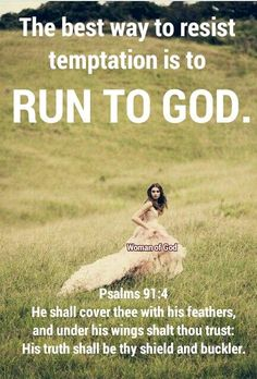 The best way to resist temptation is to run to God. Psalm 91:4