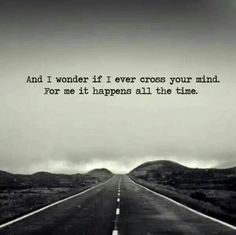 And I wonder if I ever cross your mind...