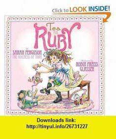 Tea for Ruby (Paula Wiseman ) (9781416954194) Sarah  The Duchess of York Ferguson, Robin Preiss Glasser , ISBN-10: 1416954198  , ISBN-13: 978-1416954194 ,  , tutorials , pdf , ebook , torrent , downloads , rapidshare , filesonic , hotfile , megaupload , fileserve