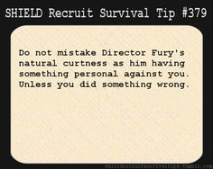 S.H.I.E.L.D. Recruit Survival Tip #379:Do not mistake Director Fury's natural curtness as him having something personal against you. Unless you did something wrong.  [Submitted by soiguessimhangingherenow]