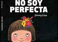 """No soy perfecta de Jimmy Liao. Barbara Fiore Ed. """"Hola a todo el mundo, me llamo Perfecta Nueno. Ese es el nombre que me pusieron mamá y papá. Dicen que cuando yo era niña, tanto de cara como de espalda, despierta o dormida, riendo o llorando, les parecía perfecta. Pero a medida que fui creciendo, la cosa cambió. Las exigencias de mis padres y de mi escuela fueron en aumento. Estoy tan cansada que tengo ganas de gritar: «¡No soy una niña perfecta!»..."""""""