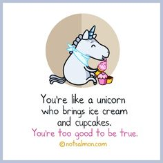 Your like a unicorn...Too good to be true!