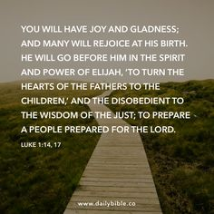 Luke 1:14, 17  You will have joy and gladness; and many will rejoice at his birth. He will go before him in the spirit and power of Elijah, 'to turn the hearts of the fathers to the children,' and the disobedient to the wisdom of the just; to prepare a people prepared for the Lord.