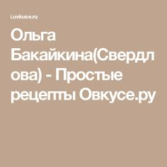 Ольга Бакайкина(Свердлова) - Простые рецепты Овкусе.ру