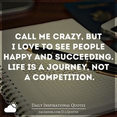 Call me crazy, but I love to see people happy and succeeding. Life is a journey, not a competition.