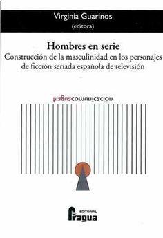 Hombres en serie : construcción de la masculinidad en los personajes de la ficción seriada española de televisión / Virginia Guarinos (editora)