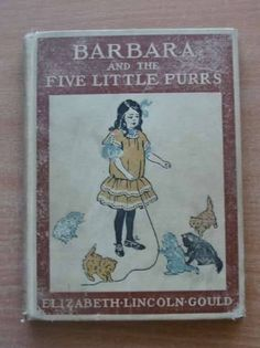 BARBARA AND THE FIVE LITTLE PURRS written by Gould, Elizabeth Lincoln illustrated by Bruce, Josephine published by H.M. Caldwell Company, 1908