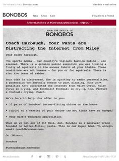 """Bonobos >> sent 1/19/14 >> An Open Letter to Coach Harbaugh >> Seeing an opportunity when the 49ers' coach's wife publicly complained about his ill-fitting pants, Bonobos engages in some newsjacking with this """"open letter"""" email. It's funny while ending with a serious offer, has a strong social call-to-action through the #GetHarbaughInBonobos hashtag, and offers a break from their typical promotional messages. —Amanda Miller, Marketing Consultant, Salesforce ExactTarget Marketing Cloud"""