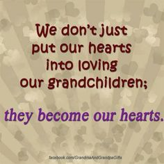 We don't just put our hearts into loving our grandchildren; they become our hearts. Grandmother Quotes, Grandma And Grandpa, Family Quotes, Me Quotes, Cousin Quotes, Quotes Images, Daughter Quotes, Father Daughter, Quotes Quotes