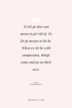 """""""To let go does not mean to get rid of. To let go means to let it be. When we let be with compassion, things come and go on their own."""" - Jack Kornfield 