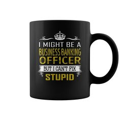 I Might Be a Business Banking Officer But I Cant Fix Stupid Job Mug #gift #ideas #Popular #Everything #Videos #Shop #Animals #pets #Architecture #Art #Cars #motorcycles #Celebrities #DIY #crafts #Design #Education #Entertainment #Food #drink #Gardening #Geek #Hair #beauty #Health #fitness #History #Holidays #events #Home decor #Humor #Illustrations #posters #Kids #parenting #Men #Outdoors #Photography #Products #Quotes #Science #nature #Sports #Tattoos #Technology #Travel #Weddings #Women