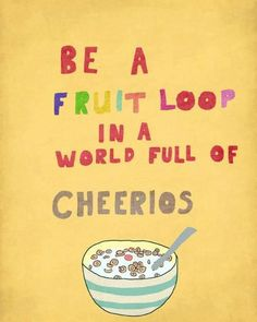 Love this :)  Be a fruit loop in a world full of cheerios!