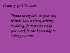 Thank goodness most of my friends are country girls too...but farmers still do it for me.