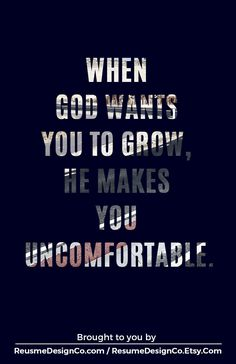 I'm really starting to appreciate this fact. Discomfort is a good thing, and without which we don't grow. -Shay