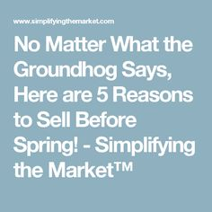 No Matter What the Groundhog Says, Here are 5 Reasons to Sell Before Spring! - Simplifying the Market™