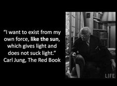 """I want to exist from my own force, like the sun, which gives light and does not suck light. ~Carl Jung, Red Book Quotation"
