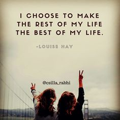 I choose to make the rest of my life the best of my life. -Louise Hay