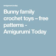 Bunny family crochet toys – free patterns - Amigurumi Today