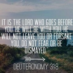 """Comforting Bible Verses Deuteronomy """"It is the Lord who goes before you. He will be with you; he will not leave you or forsake you. Do not fear or be dismayed."""" I think this might be my favorite verse in the Bible. Scripture Quotes, Bible Scriptures, Scripture Images, Deuteronomy 31 8, Psalm 91, Comforting Bible Verses, Soli Deo Gloria, Alesund, Jesus Christus"""
