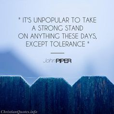 """""""It's unpopular to take a strong stand on anything (these days) except tolerance."""" - John Piper For more Christian and inspirational quotes, please visit www.ChristianQuotes.info #Christianquotes #John-Piper"""