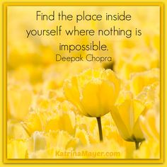 Find the place inside yourself where nothing is impossible. Deepak Chopra