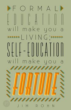"""""""Formal education will make you a living; self-education will make you a fortune"""". I truly believe in this quote from Jim Rohn - even though I have a Master's degree it will only take you so far. Belief and knowledge of your capabilities far outweighs any formal education in my eyes."""