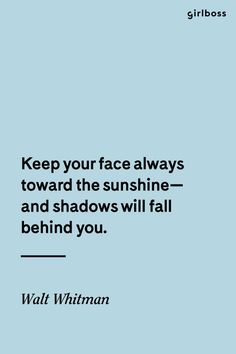 GIRLBOSS QUOTE: Keep your face always toward the sunshine--and shadows will fall behind you. // Inspirational quote by Walk Whitman