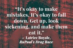 10 Surprisingly Insightful Quotes From Reality TV  http://www.refinery29.com/2014/04/67111/best-reality-tv-quotes#slide2  Even if you've never seen RuPaul's Drag Race, you should get to know Latrice Royale. She's like a glamorous fount of wisdom, which she delivers in sassy, unsolicited doses. Today, she's a successful drag queen, but Royale's seen her fair share of hard times. Speaking to her stint in prison, she reminds us that every time we stumble and fall is simply another ...