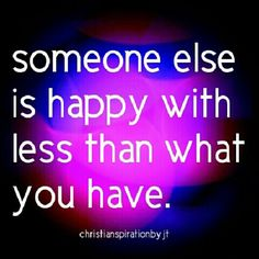 Someone else is happy with less than what you have. Be thankful. Thank God for every blessing, every day!