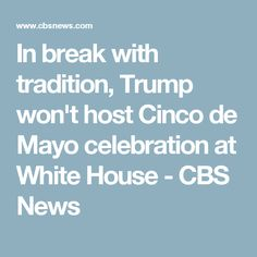 In break with tradition, Trump won't host Cinco de Mayo celebration at White House - CBS News