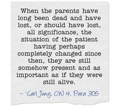 When the parents have long been dead and have lost, or should have lost, all significance, the situation of the patient having perhaps completely changed since then, they are still somehow present and as important as if they were still alive.