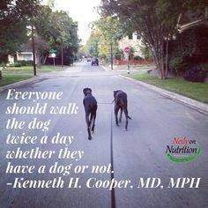 Everyone should walk the dog twice a day whether they have a dog or not. -Kenneth H. Cooper, MD, MPH