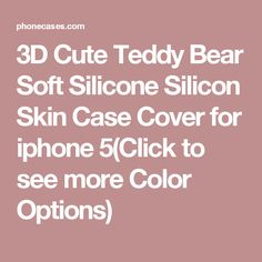 3D Cute Teddy Bear Soft Silicone Silicon Skin Case Cover for iphone 5(Click to see more Color Options)