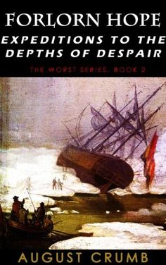 Forlorn Hope: Expeditions to the Depths of Despair (The Worst) by August Crumb, http://www.amazon.com/dp/B00GDN9HT8/ref=cm_sw_r_pi_dp_aP9Fsb0Q6JF55