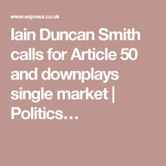 Iain Duncan Smith calls for Article 50 and downplays single market | Politics…