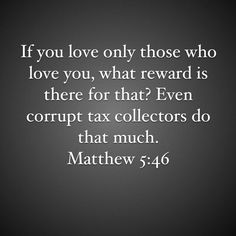 """""""If you love only those who love you, what reward is there for that? Even corrupt tax collectors do that much.""""  Matthew 5:46"""