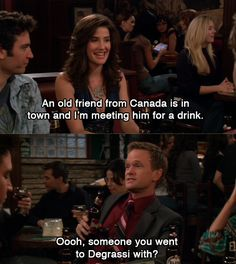 """An old friend from Canada is in town and I'm meeting him for a drink."" ""Oooh, someone you went to Degrassi with?"""