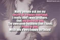 Many people ask me my secret of a happy marriage,  I really don't want to share, that my secret is you,  The awesome husband that I have,  Proud of you,  Wish you a very happy birthday!