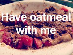 Have oatmeal with me. #randomthingswedo